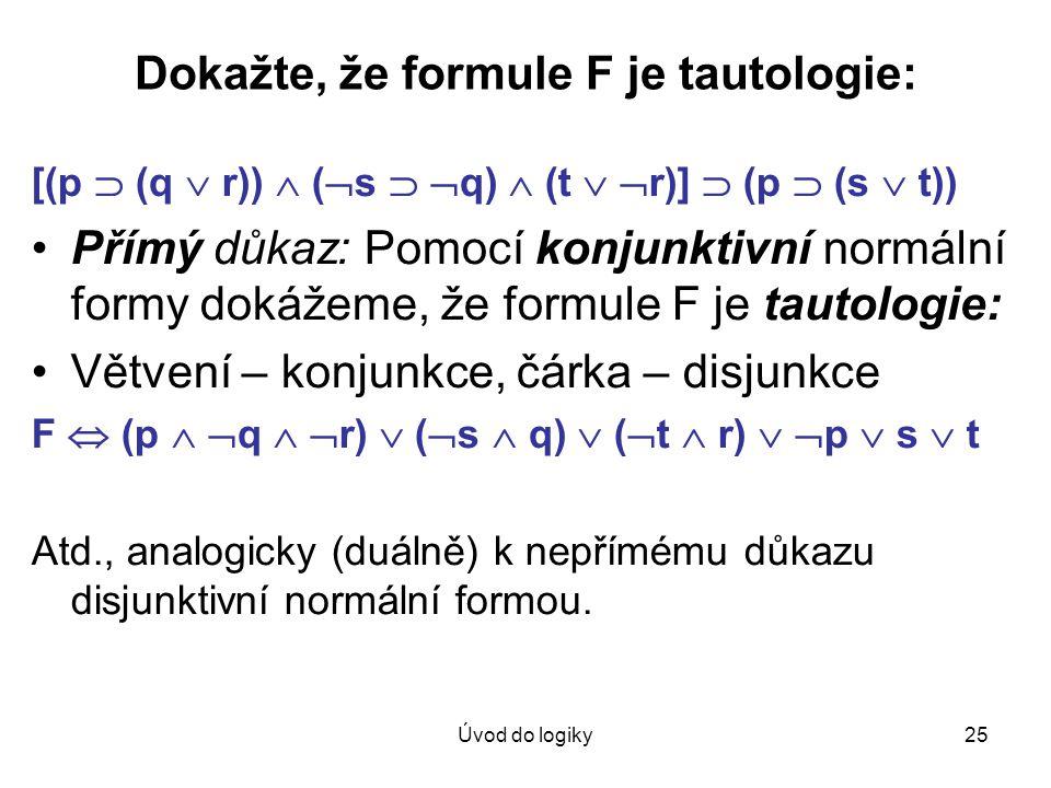 Úvod do logiky25 Dokažte, že formule F je tautologie: [(p  (q  r))  (  s   q)  (t   r)]  (p  (s  t)) Přímý důkaz: Pomocí konjunktivní norm