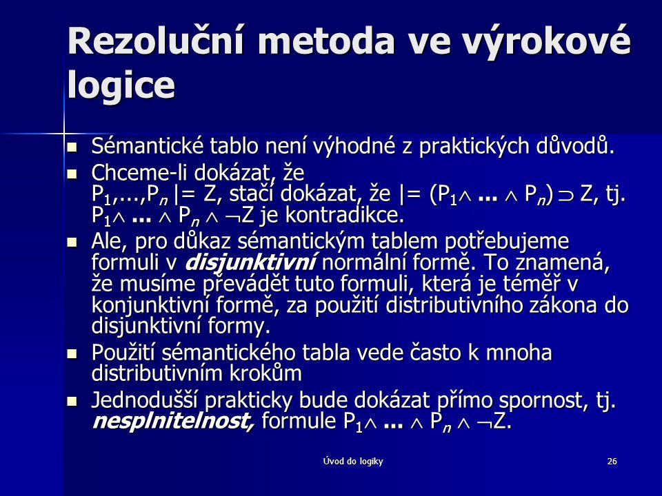 Úvod do logiky26 Rezoluční metoda ve výrokové logice Sémantické tablo není výhodné z praktických důvodů. Sémantické tablo není výhodné z praktických d
