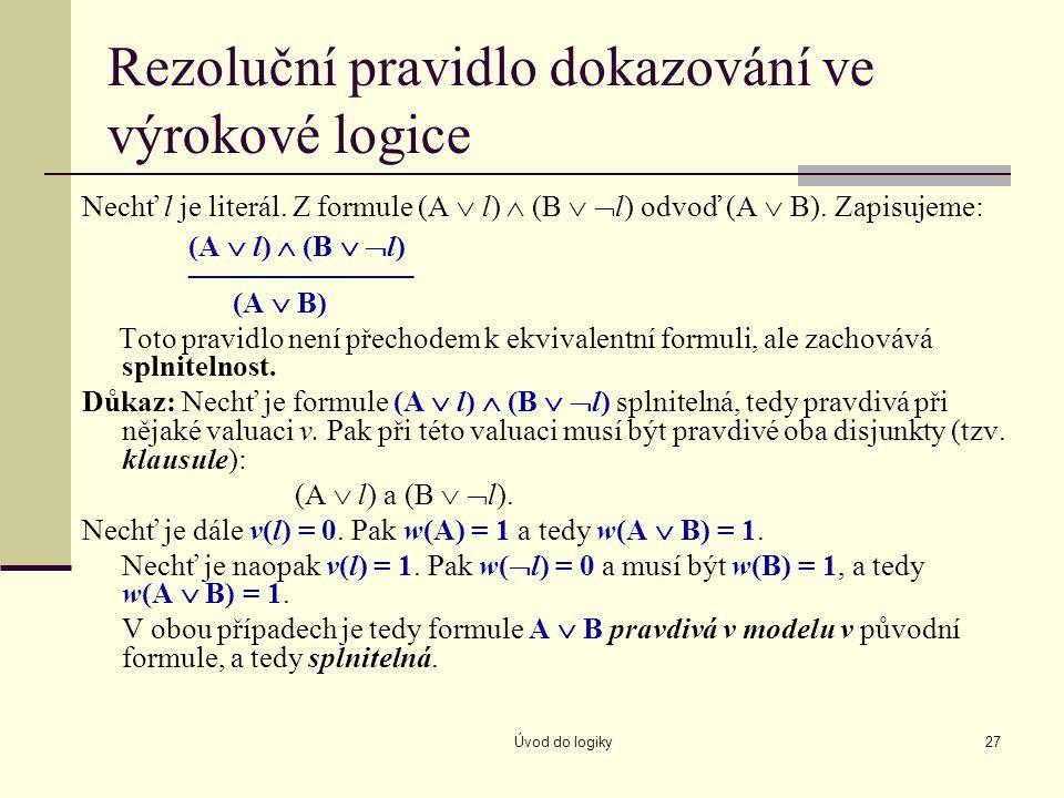 Úvod do logiky27 Rezoluční pravidlo dokazování ve výrokové logice Nechť l je literál. Z formule (A  l)  (B   l) odvoď (A  B). Zapisujeme: (A  l)