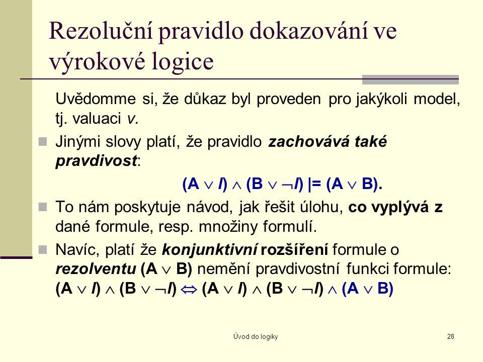 Úvod do logiky28 Rezoluční pravidlo dokazování ve výrokové logice Uvědomme si, že důkaz byl proveden pro jakýkoli model, tj. valuaci v. Jinými slovy p