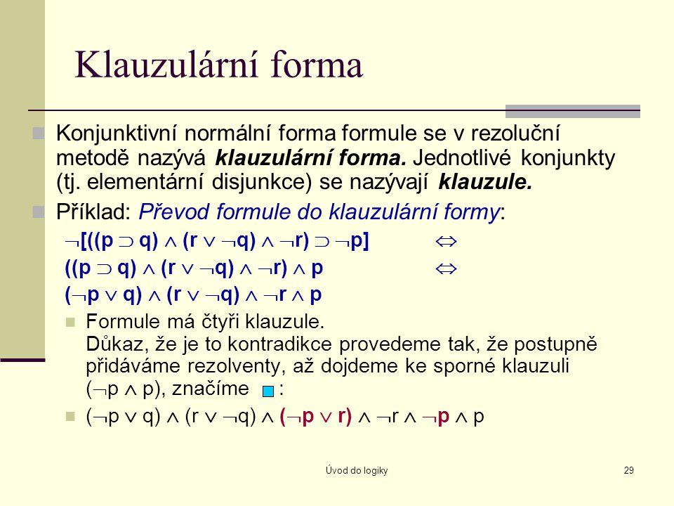 Úvod do logiky29 Klauzulární forma Konjunktivní normální forma formule se v rezoluční metodě nazývá klauzulární forma. Jednotlivé konjunkty (tj. eleme