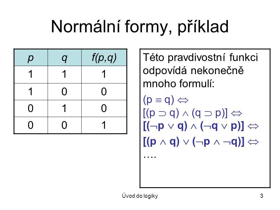 Úvod do logiky3 Normální formy, příklad pqf(p,q) 111 100 010 001 Této pravdivostní funkci odpovídá nekonečně mnoho formulí: (p  q)  [(p  q)  (q 