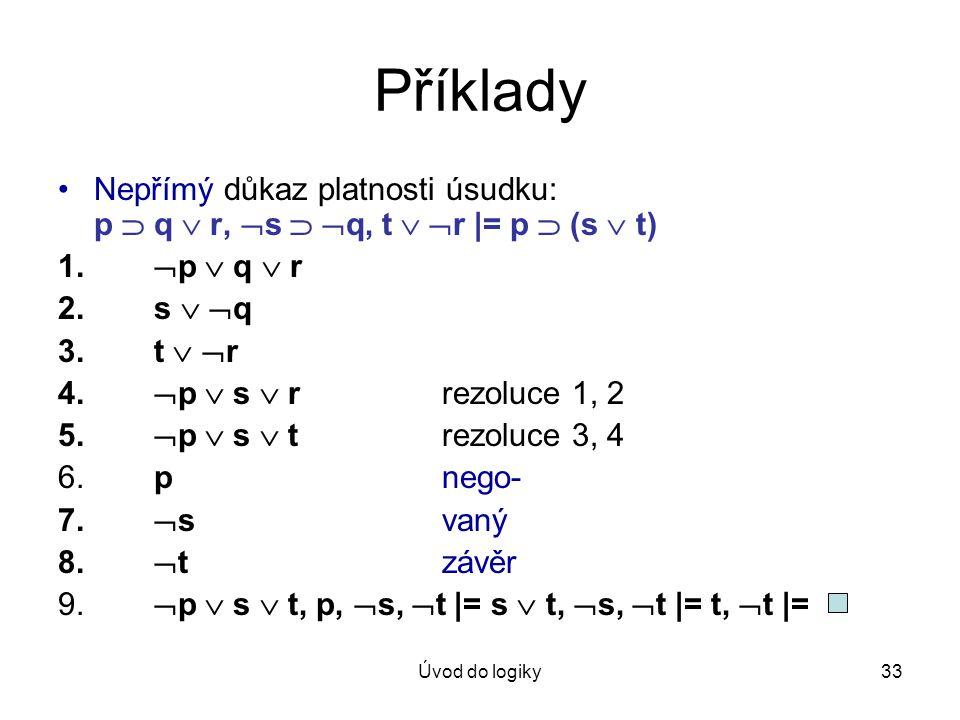 Úvod do logiky33 Příklady Nepřímý důkaz platnosti úsudku: p  q  r,  s   q, t   r |= p  (s  t) 1.  p  q  r 2. s   q 3. t   r 4.  p  s