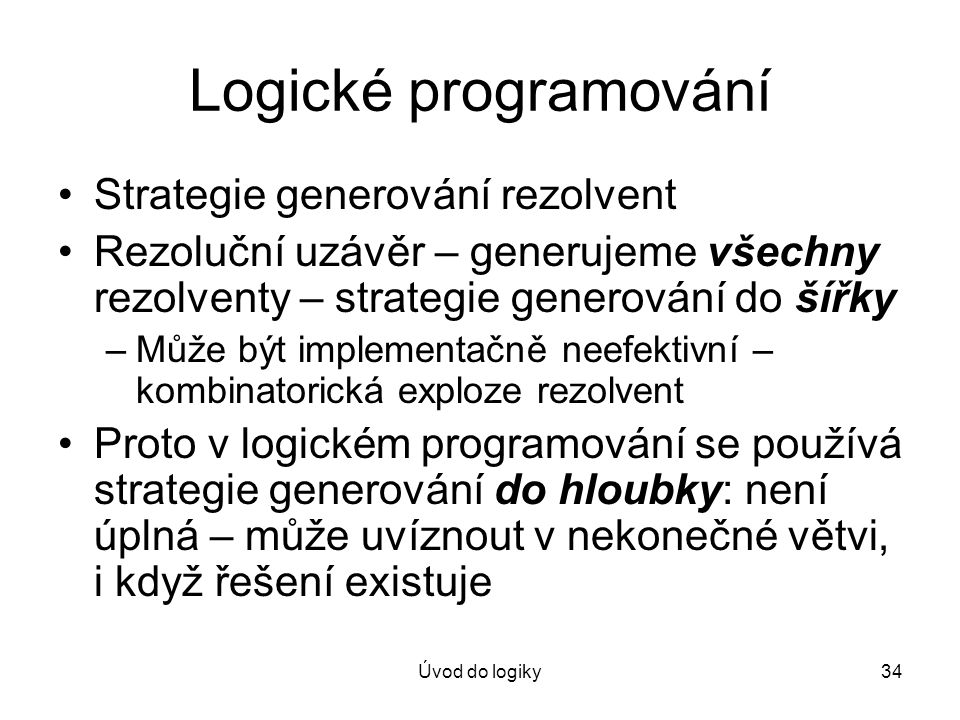 Úvod do logiky34 Logické programování Strategie generování rezolvent Rezoluční uzávěr – generujeme všechny rezolventy – strategie generování do šířky