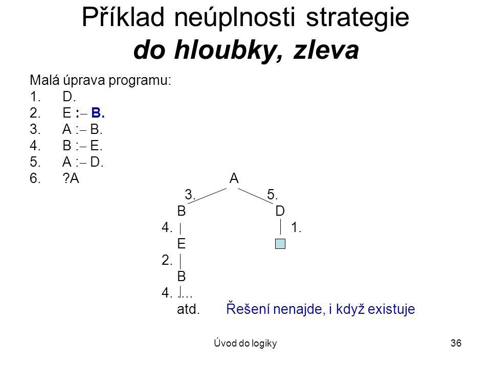 Úvod do logiky36 Příklad neúplnosti strategie do hloubky, zleva Malá úprava programu: 1.D. 2.E :  B. 3.A :  B. 4.B :  E. 5.A :  D. 6.?A A 3. 5. BD