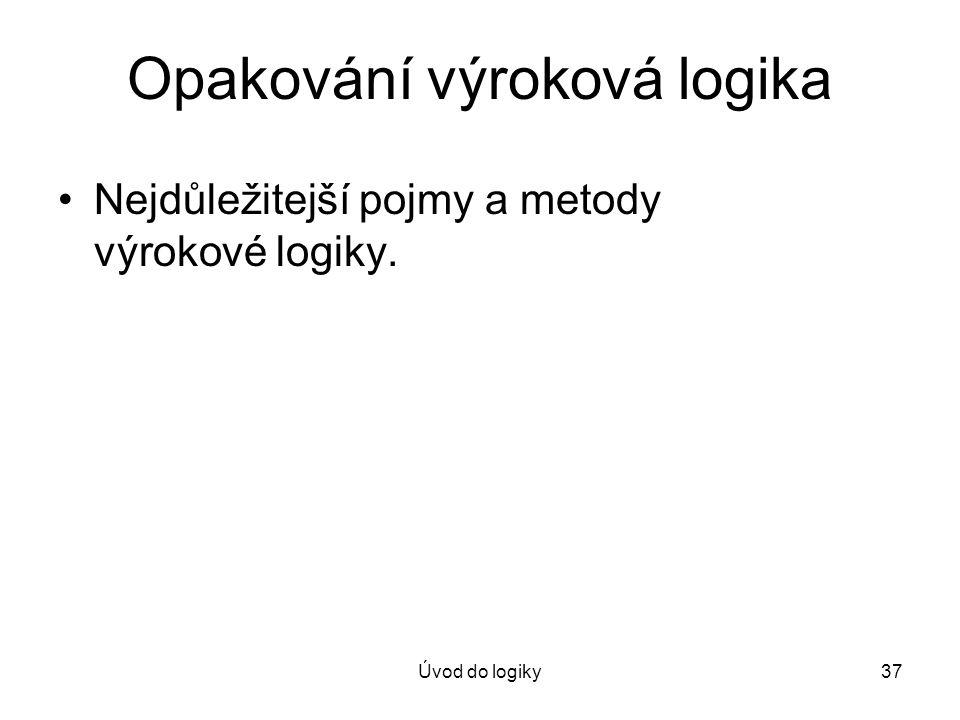 Úvod do logiky37 Opakování výroková logika Nejdůležitejší pojmy a metody výrokové logiky.