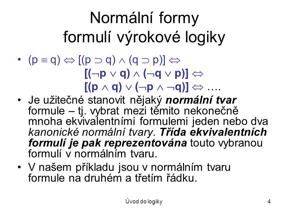 Úvod do logiky4 Normální formy formulí výrokové logiky (p  q)  [(p  q)  (q  p)]  [(  p  q)  (  q  p)]  [(p  q)  (  p   q)]  …. Je už