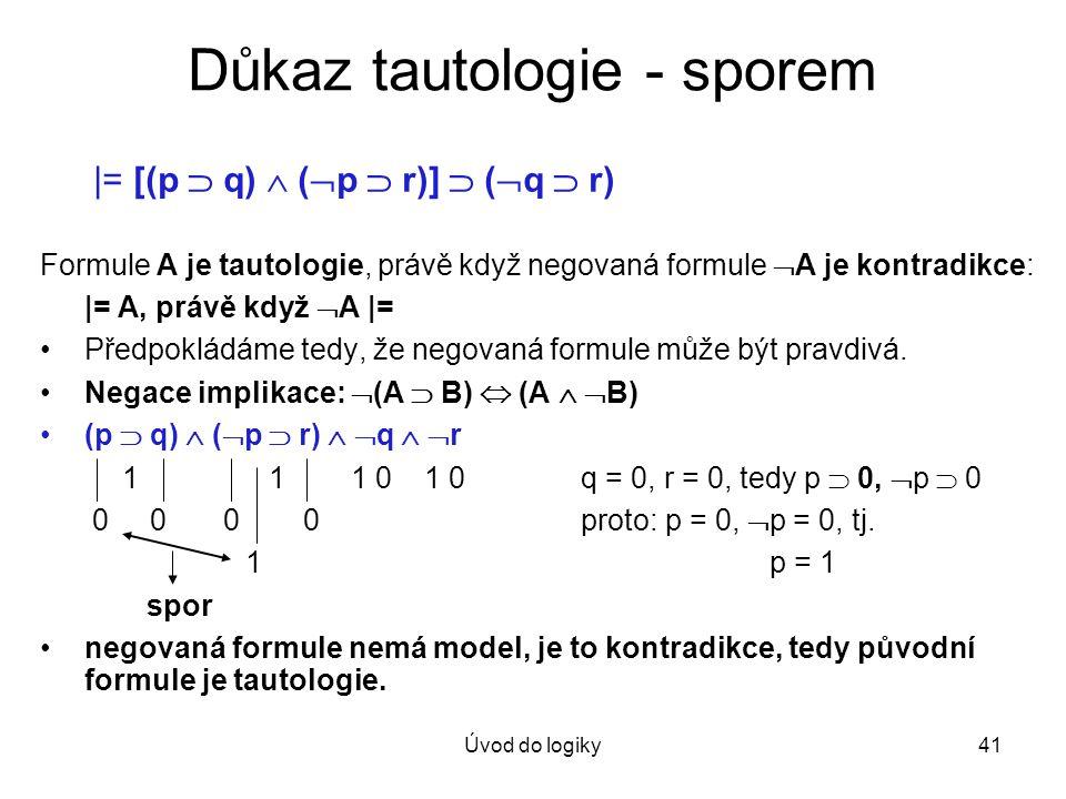 Úvod do logiky41 Důkaz tautologie - sporem |= [(p  q)  (  p  r)]  (  q  r) Formule A je tautologie, právě když negovaná formule  A je kontradi