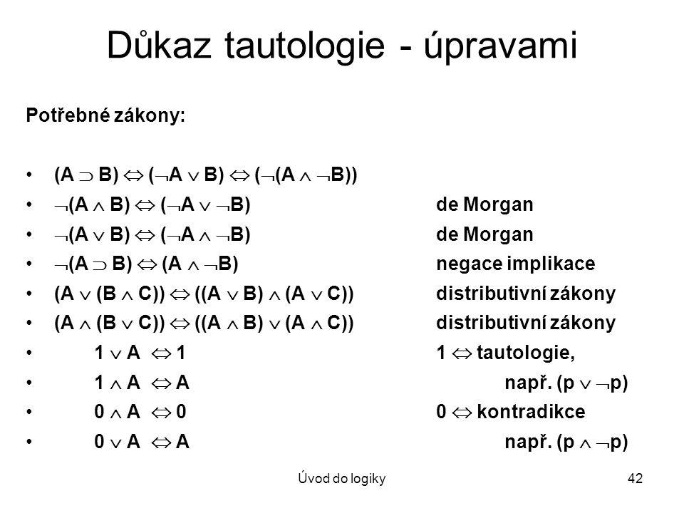 Úvod do logiky42 Důkaz tautologie - úpravami Potřebné zákony: (A  B)  (  A  B)  (  (A   B))  (A  B)  (  A   B)de Morgan  (A  B)  ( 