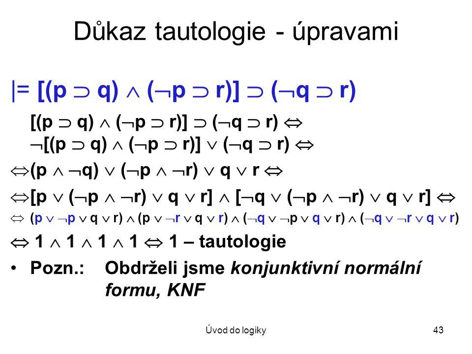 Úvod do logiky43 Důkaz tautologie - úpravami |= [(p  q)  (  p  r)]  (  q  r) [(p  q)  (  p  r)]  (  q  r)   [(p  q)  (  p  r)]  (