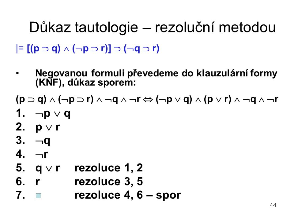 44 Důkaz tautologie – rezoluční metodou |= [(p  q)  (  p  r)]  (  q  r) Negovanou formuli převedeme do klauzulární formy (KNF), důkaz sporem: (