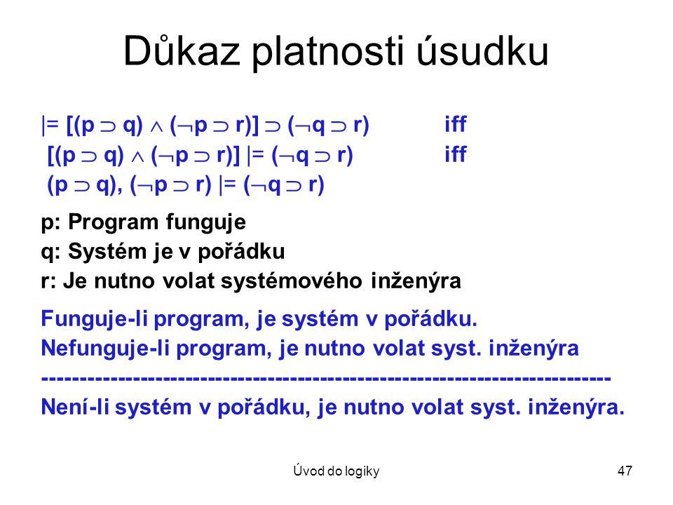 Úvod do logiky47 Důkaz platnosti úsudku |= [(p  q)  (  p  r)]  (  q  r) iff [(p  q)  (  p  r)] |= (  q  r)iff (p  q), (  p  r) |= ( 