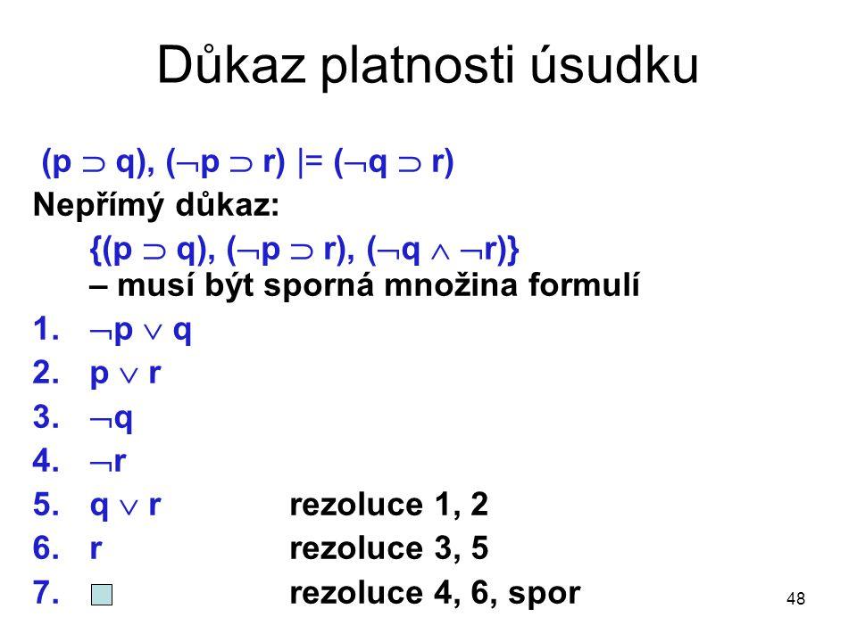 48 Důkaz platnosti úsudku (p  q), (  p  r) |= (  q  r) Nepřímý důkaz: {(p  q), (  p  r), (  q   r)} – musí být sporná množina formulí 1. 
