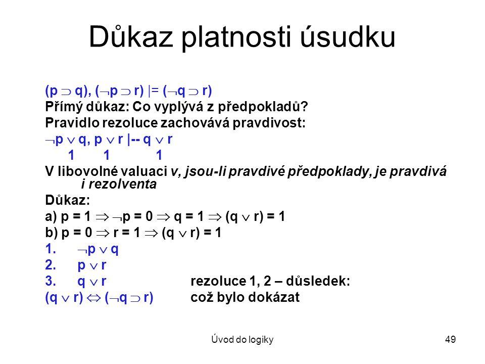 Úvod do logiky49 Důkaz platnosti úsudku (p  q), (  p  r) |= (  q  r) Přímý důkaz: Co vyplývá z předpokladů? Pravidlo rezoluce zachovává pravdivos