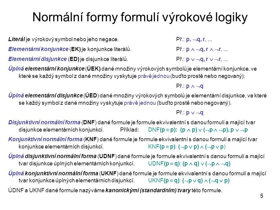 5 Normální formy formulí výrokové logiky Literál je výrokový symbol nebo jeho negace. Př.: p,  q, r,... Elementární konjunkce (EK) je konjunkce liter