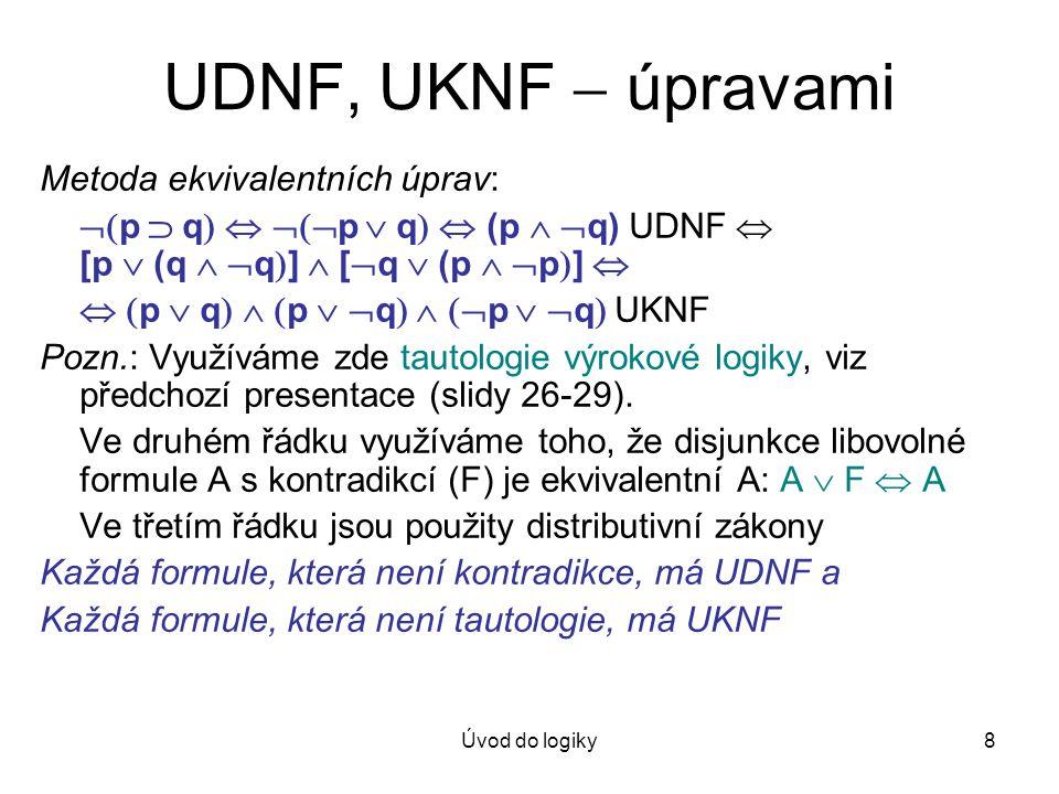 Úvod do logiky8 UDNF, UKNF  úpravami Metoda ekvivalentních úprav:  p  q    p  q   (p   q) UDNF  [p  (q   q  ]  [  q  (p   p 