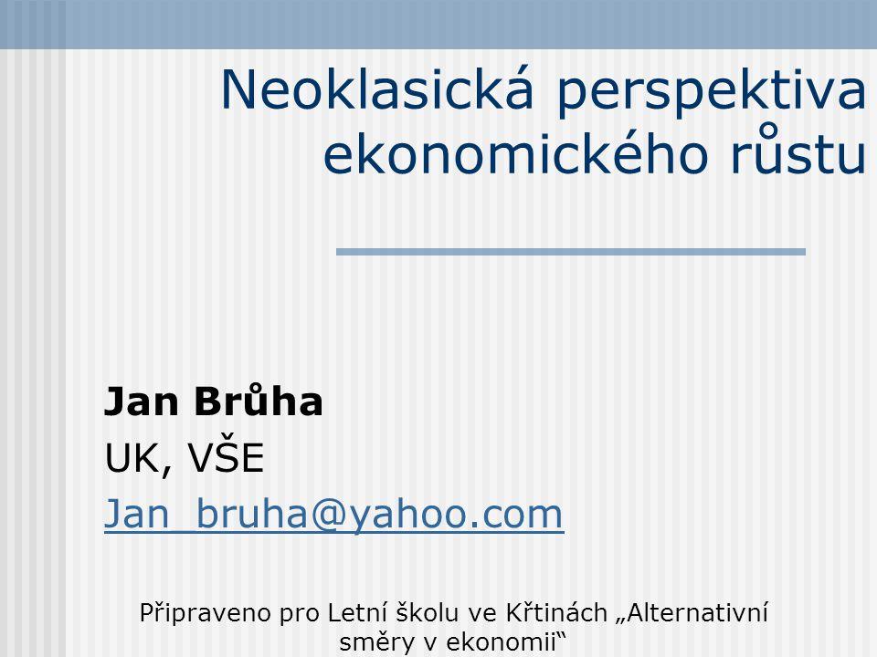 """Neoklasická perspektiva ekonomického růstu Jan Brůha UK, VŠE Jan_bruha@yahoo.com Připraveno pro Letní školu ve Křtinách """"Alternativní směry v ekonomii"""