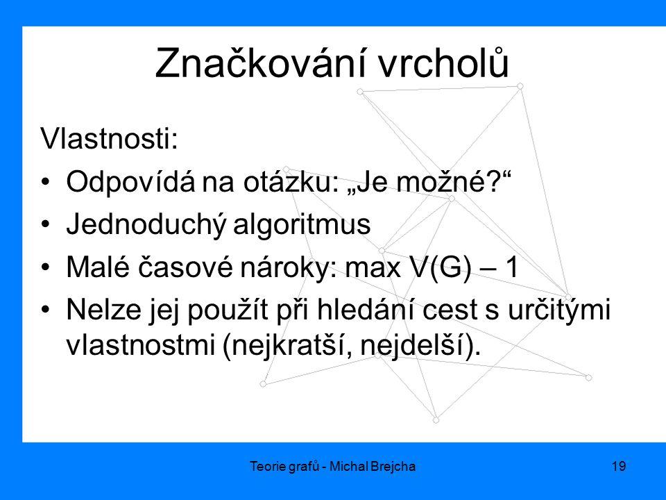 """Teorie grafů - Michal Brejcha19 Značkování vrcholů Vlastnosti: Odpovídá na otázku: """"Je možné?"""" Jednoduchý algoritmus Malé časové nároky: max V(G) – 1"""