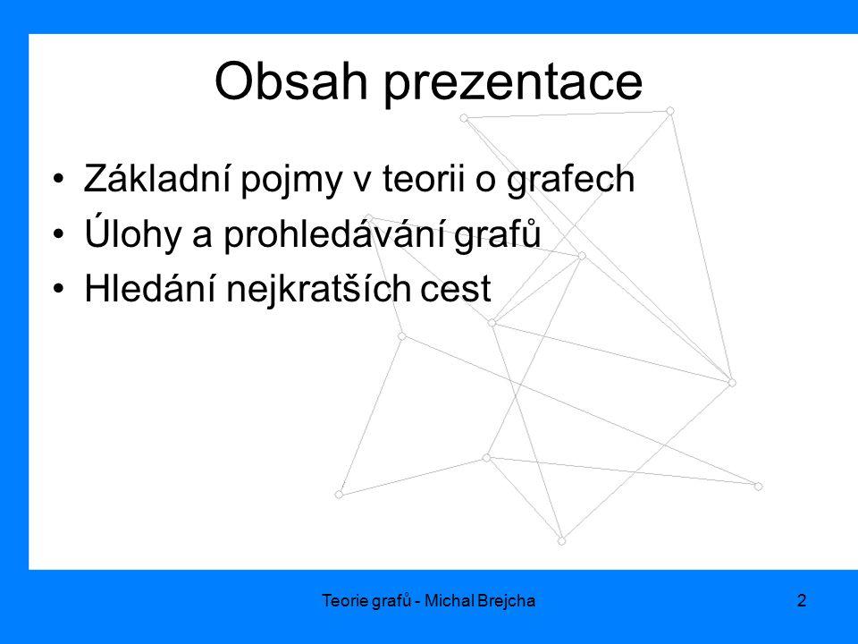 Teorie grafů - Michal Brejcha2 Obsah prezentace Základní pojmy v teorii o grafech Úlohy a prohledávání grafů Hledání nejkratších cest