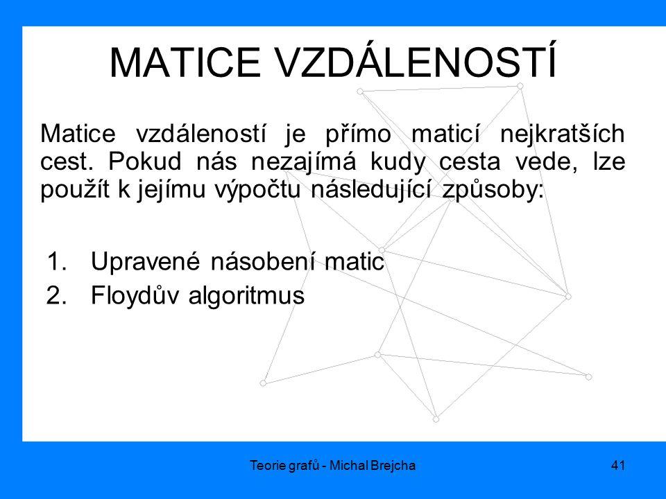 Teorie grafů - Michal Brejcha41 MATICE VZDÁLENOSTÍ Matice vzdáleností je přímo maticí nejkratších cest. Pokud nás nezajímá kudy cesta vede, lze použít