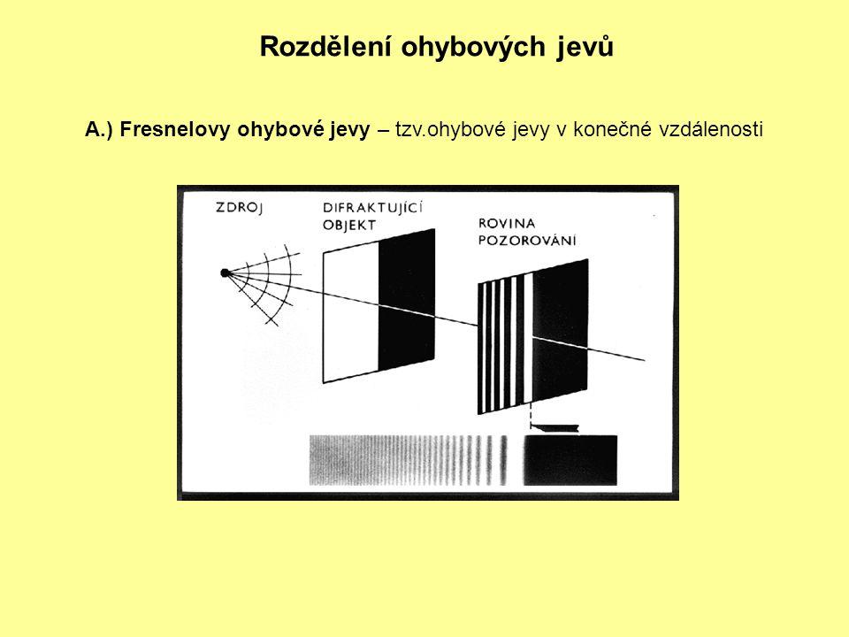 Rozdělení ohybových jevů A.) Fresnelovy ohybové jevy – tzv.ohybové jevy v konečné vzdálenosti
