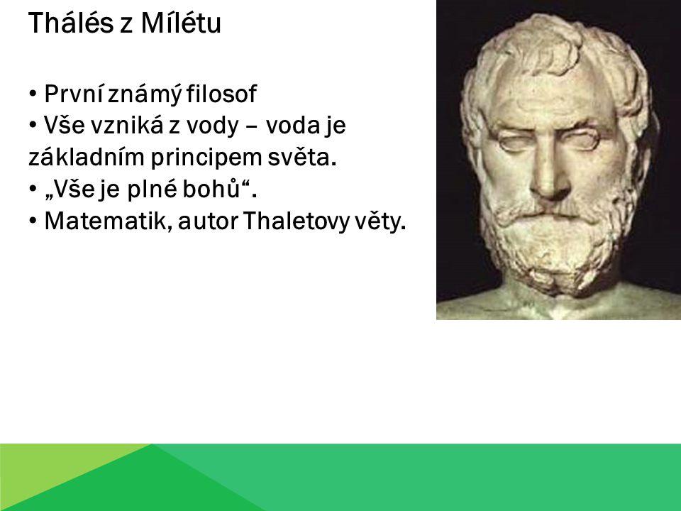 Thálés z Mílétu První známý filosof Vše vzniká z vody – voda je základním principem světa.