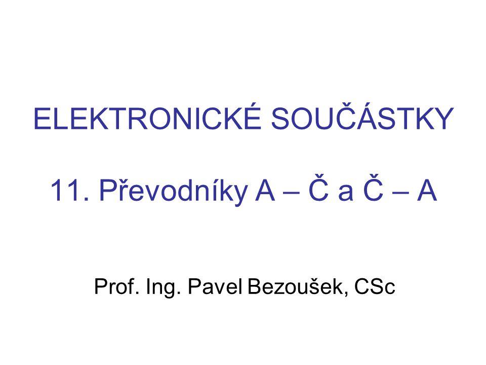 ELEKTRONICKÉ SOUČÁSTKY 11. Převodníky A – Č a Č – A Prof. Ing. Pavel Bezoušek, CSc