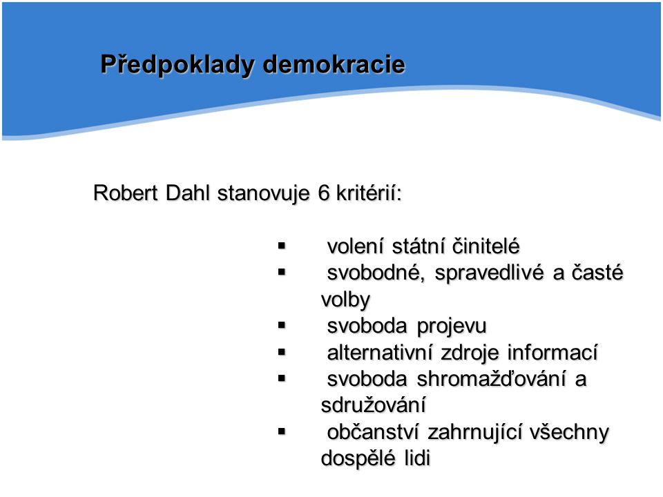 Předpoklady demokracie Robert Dahl stanovuje 6 kritérií:  volení státní činitelé  svobodné, spravedlivé a časté volby  svoboda projevu  alternativ