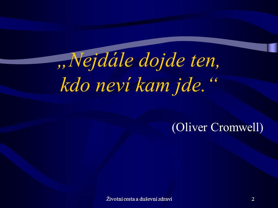 """Životní cesta a duševní zdraví2 """"Nejdále dojde ten, kdo neví kam jde. (Oliver Cromwell)"""