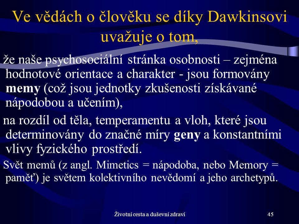 Životní cesta a duševní zdraví45 Ve vědách o člověku se díky Dawkinsovi uvažuje o tom, že naše psychosociální stránka osobnosti – zejména hodnotové orientace a charakter - jsou formovány memy (což jsou jednotky zkušenosti získávané nápodobou a učením), na rozdíl od těla, temperamentu a vloh, které jsou determinovány do značné míry geny a konstantními vlivy fyzického prostředí.