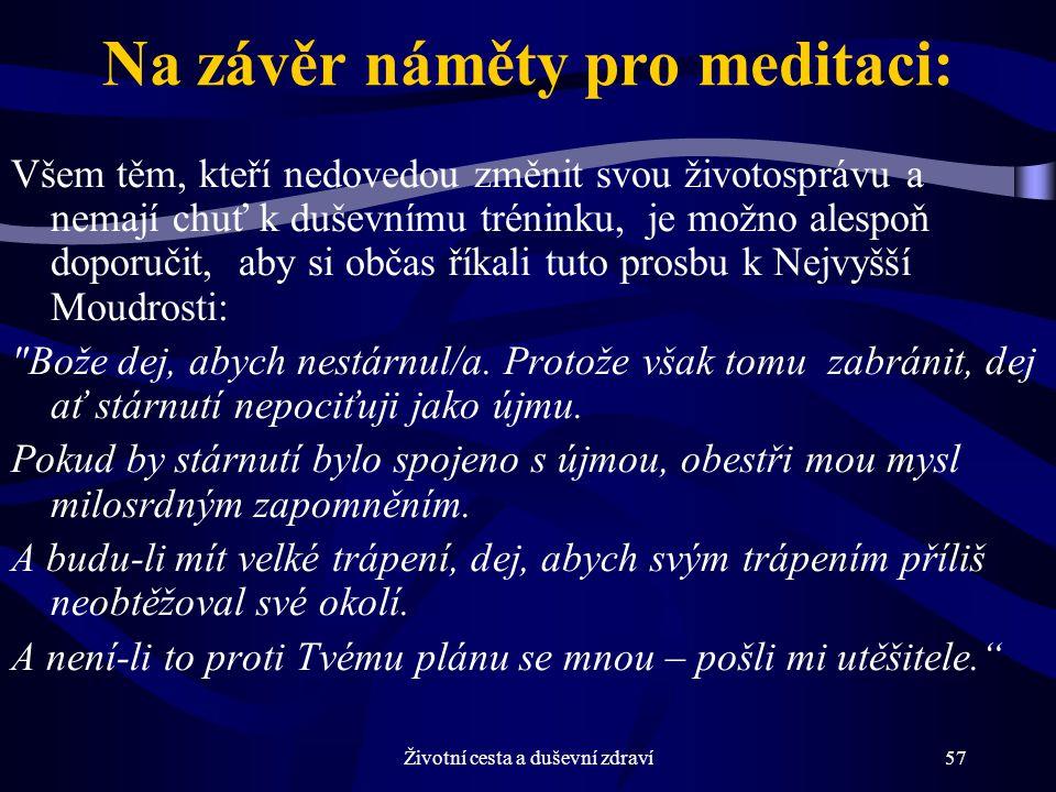 Životní cesta a duševní zdraví57 Na závěr náměty pro meditaci: Všem těm, kteří nedovedou změnit svou životosprávu a nemají chuť k duševnímu tréninku, je možno alespoň doporučit, aby si občas říkali tuto prosbu k Nejvyšší Moudrosti: Bože dej, abych nestárnul/a.