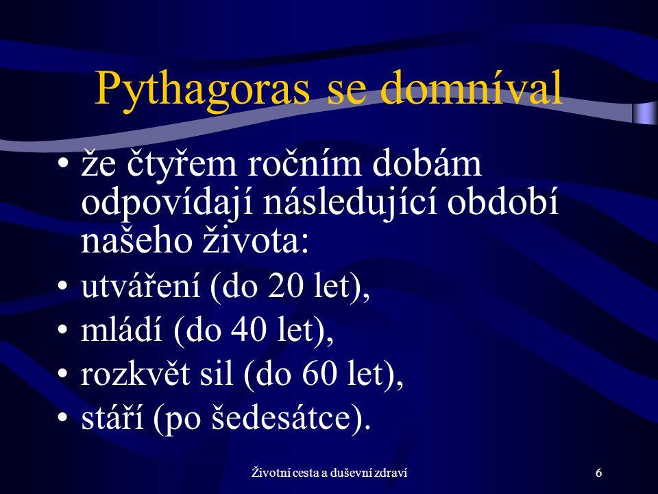 Životní cesta a duševní zdraví6 Pythagoras se domníval že čtyřem ročním dobám odpovídají následující období našeho života: utváření (do 20 let), mládí (do 40 let), rozkvět sil (do 60 let), stáří (po šedesátce).