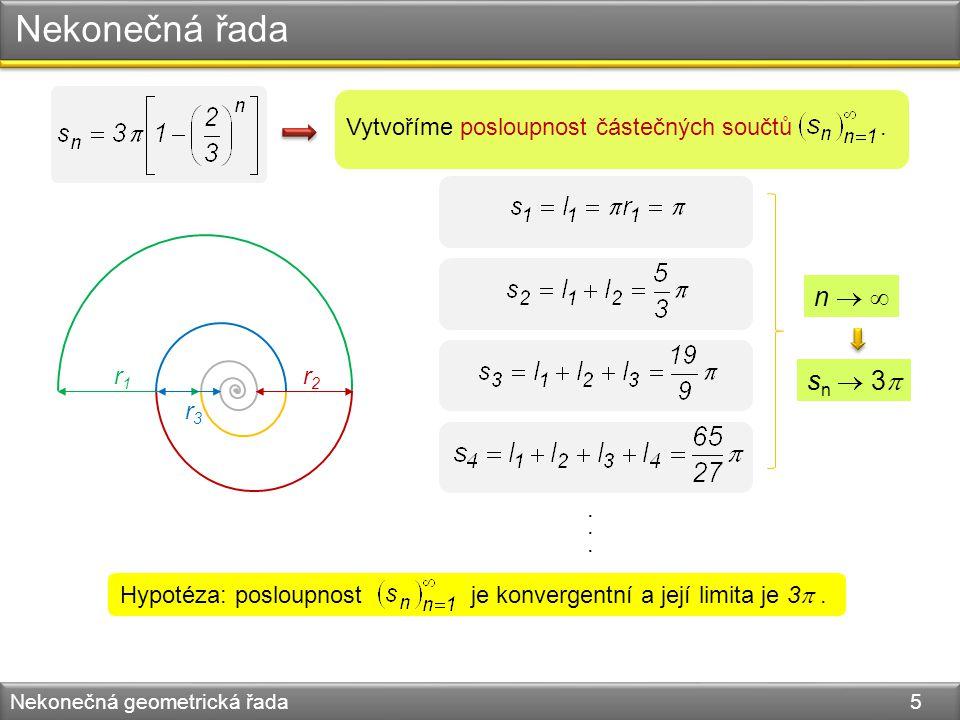Nekonečná řada Nekonečná geometrická řada 5 r1r1 r2r2 r3r3 Vytvoříme posloupnost částečných součtů.......