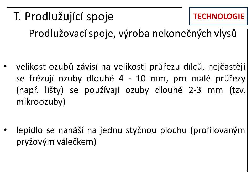 TECHNOLOGIE T. Prodlužující spoje Prodlužovací spoje, výroba nekonečných vlysů velikost ozubů závisí na velikosti průřezu dílců, nejčastěji se frézují