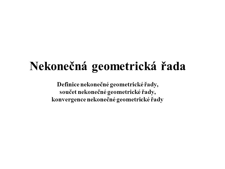 Nekonečná geometrická řada Definice nekonečné geometrické řady, součet nekonečné geometrické řady, konvergence nekonečné geometrické řady