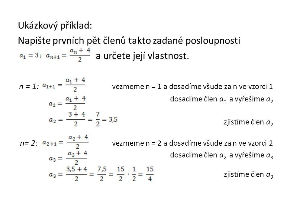 Ukázkový příklad: Napište prvních pět členů takto zadané posloupnosti a určete její vlastnost. n = 1: vezmeme n = 1 a dosadíme všude za n ve vzorci 1