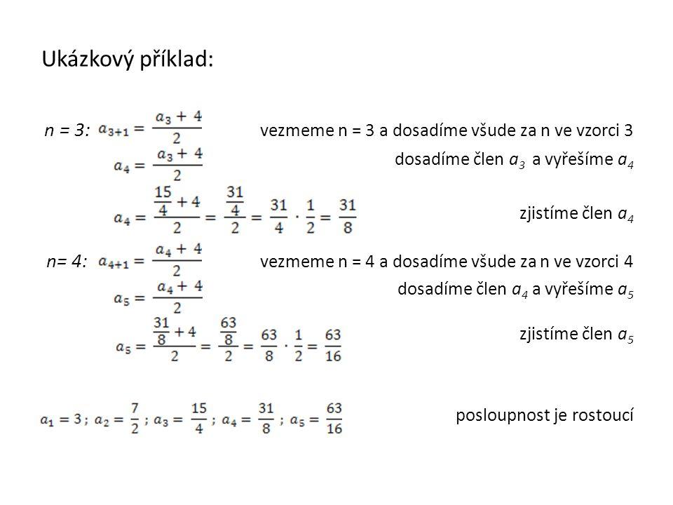 Ukázkový příklad: n = 3: vezmeme n = 3 a dosadíme všude za n ve vzorci 3 dosadíme člen a 3 a vyřešíme a 4 zjistíme člen a 4 n= 4: vezmeme n = 4 a dosadíme všude za n ve vzorci 4 dosadíme člen a 4 a vyřešíme a 5 zjistíme člen a 5 posloupnost je rostoucí