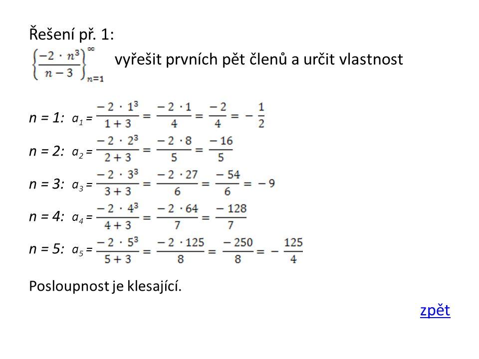 Řešení př. 1: vyřešit prvních pět členů a určit vlastnost n = 1: a 1 = n = 2: a 2 = n = 3: a 3 = n = 4: a 4 = n = 5: a 5 = Posloupnost je klesající. z