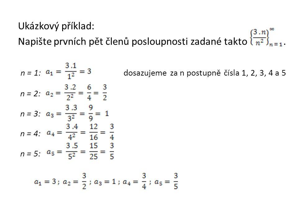 Ukázkový příklad: Napište prvních pět členů posloupnosti zadané takto. n = 1: dosazujeme za n postupně čísla 1, 2, 3, 4 a 5 n = 2: n = 3: n = 4: n = 5