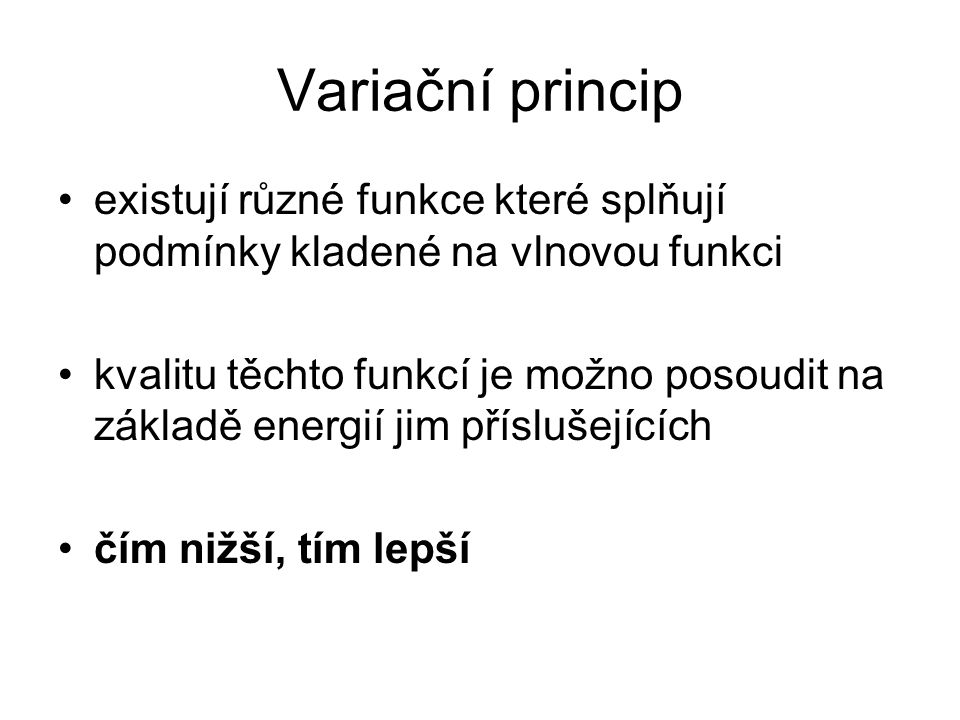 Variační princip existují různé funkce které splňují podmínky kladené na vlnovou funkci kvalitu těchto funkcí je možno posoudit na základě energií jim