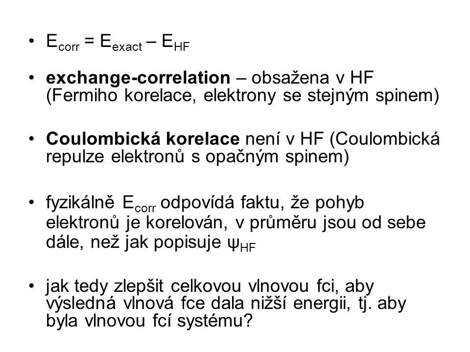 E corr = E exact – E HF exchange-correlation – obsažena v HF (Fermiho korelace, elektrony se stejným spinem) Coulombická korelace není v HF (Coulombická repulze elektronů s opačným spinem) fyzikálně E corr odpovídá faktu, že pohyb elektronů je korelován, v průměru jsou od sebe dále, než jak popisuje ψ HF jak tedy zlepšit celkovou vlnovou fci, aby výsledná vlnová fce dala nižší energii, tj.