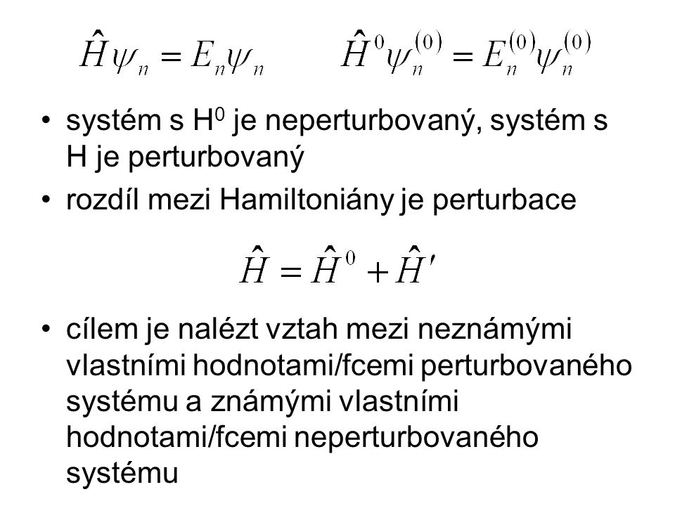 systém s H 0 je neperturbovaný, systém s H je perturbovaný rozdíl mezi Hamiltoniány je perturbace cílem je nalézt vztah mezi neznámými vlastními hodno