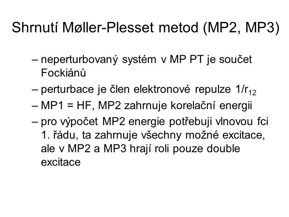 Shrnutí Møller-Plesset metod (MP2, MP3) –neperturbovaný systém v MP PT je součet Fockiánů –perturbace je člen elektronové repulze 1/r 12 –MP1 = HF, MP2 zahrnuje korelační energii –pro výpočet MP2 energie potřebuji vlnovou fci 1.