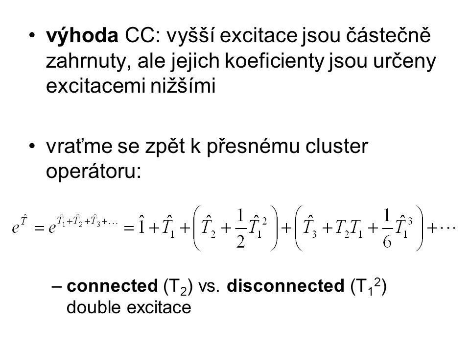 výhoda CC: vyšší excitace jsou částečně zahrnuty, ale jejich koeficienty jsou určeny excitacemi nižšími vraťme se zpět k přesnému cluster operátoru: –