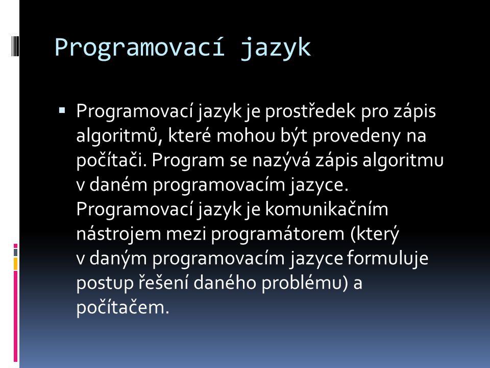 Programovací jazyk  Programovací jazyk je prostředek pro zápis algoritmů, které mohou být provedeny na počítači. Program se nazývá zápis algoritmu v