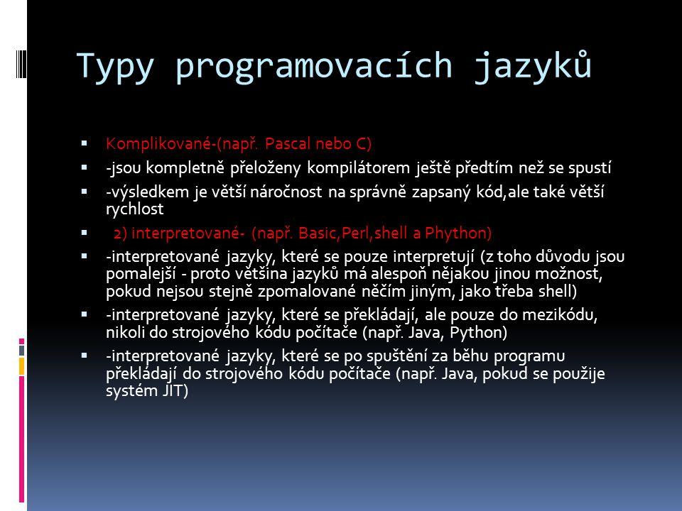 Typy programovacích jazyků  Komplikované-(např. Pascal nebo C)  -jsou kompletně přeloženy kompilátorem ještě předtím než se spustí  -výsledkem je v