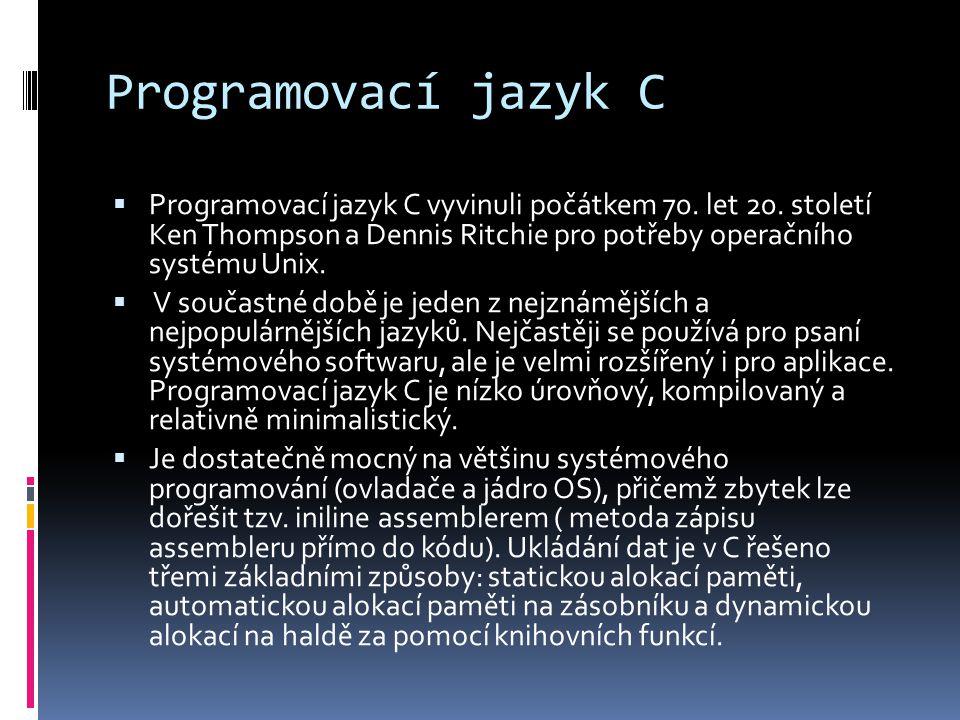 Programovací jazyk C  Programovací jazyk C vyvinuli počátkem 70. let 20. století Ken Thompson a Dennis Ritchie pro potřeby operačního systému Unix. 