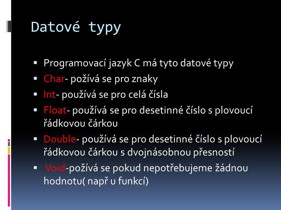 Datové typy  Programovací jazyk C má tyto datové typy  Char- požívá se pro znaky  Int- používá se pro celá čísla  Float- používá se pro desetinné
