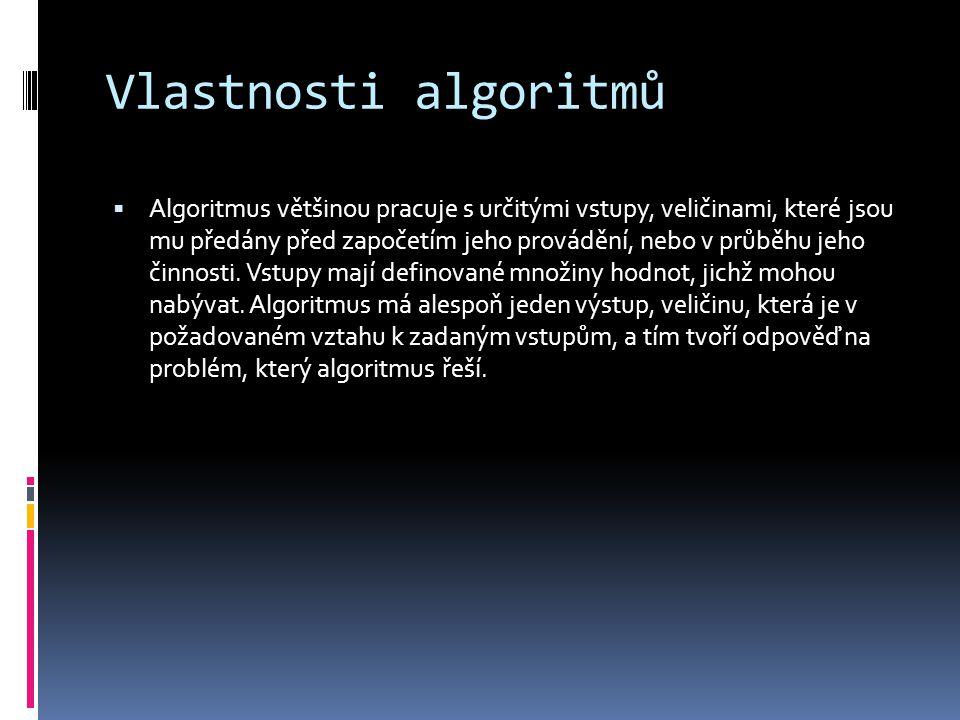Vlastnosti algoritmů  Algoritmus většinou pracuje s určitými vstupy, veličinami, které jsou mu předány před započetím jeho provádění, nebo v průběhu