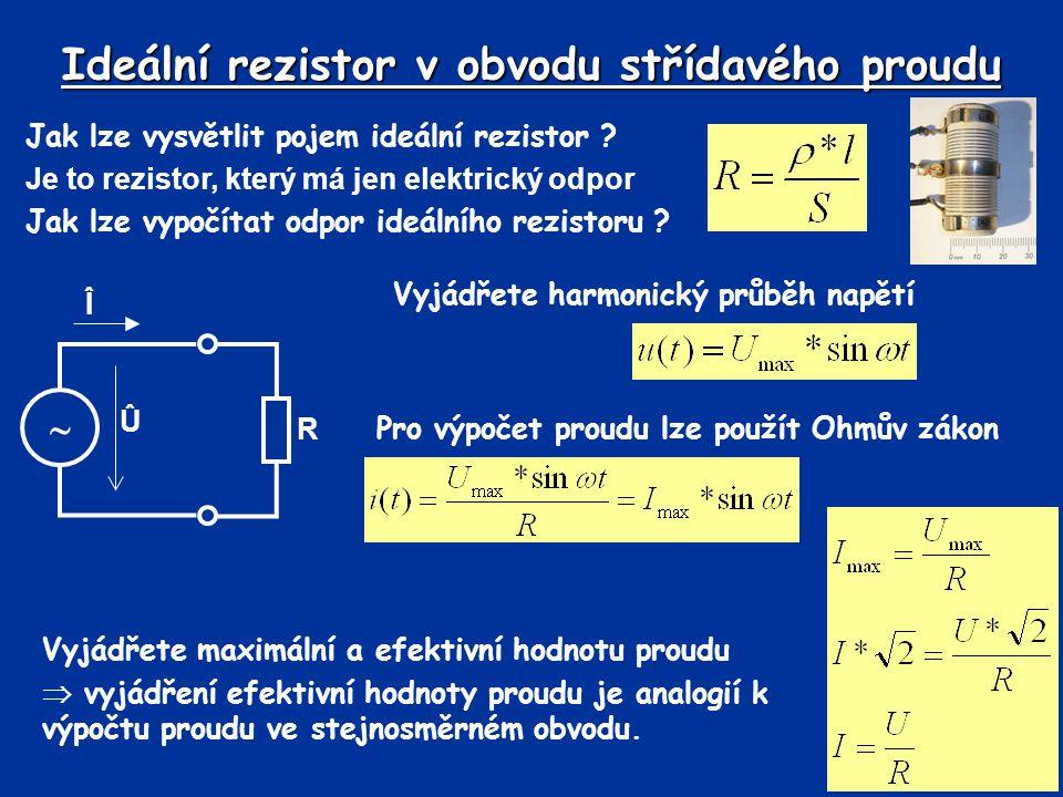 Ideální rezistor v obvodu střídavého proudu Zakreslete harmonický průběh napětí a proudu na rezistoru Nakreslete fázorový diagram Napětí a proud jsou na ideálním rezistoru ve fázi (fázový posun je nulový) – simulace 1, simulace 2simulace 1simulace 2 Û Î 